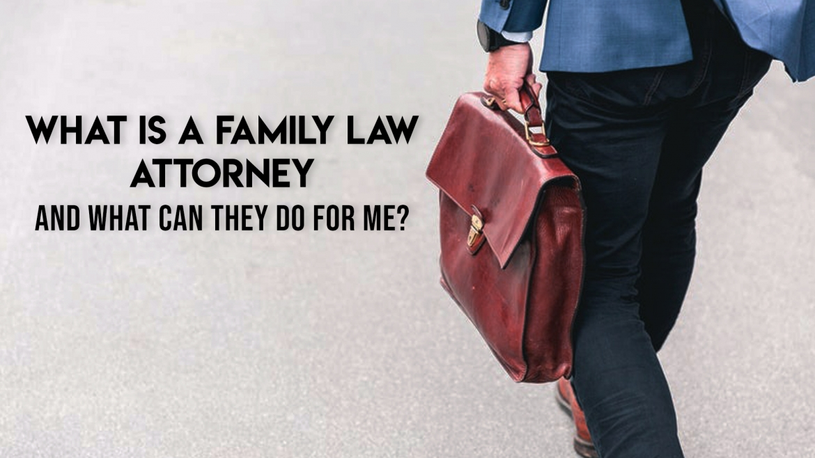 What is a Family Law Attorney and What Can They Do for Me?